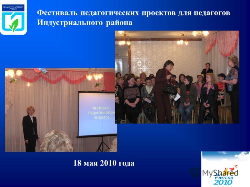 Фестиваль педагогических проектов для педагогов Индустриального района 18 мая 2010 года