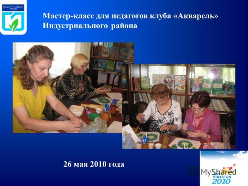 Мастер-класс для педагогов клуба «Акварель» Индустриального района 26 мая 2010 года