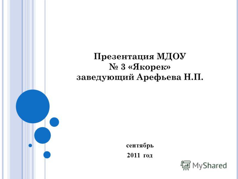 Презентация МДОУ 3 «Якорек» заведующий Арефьева Н.П. сентябрь 2011 год