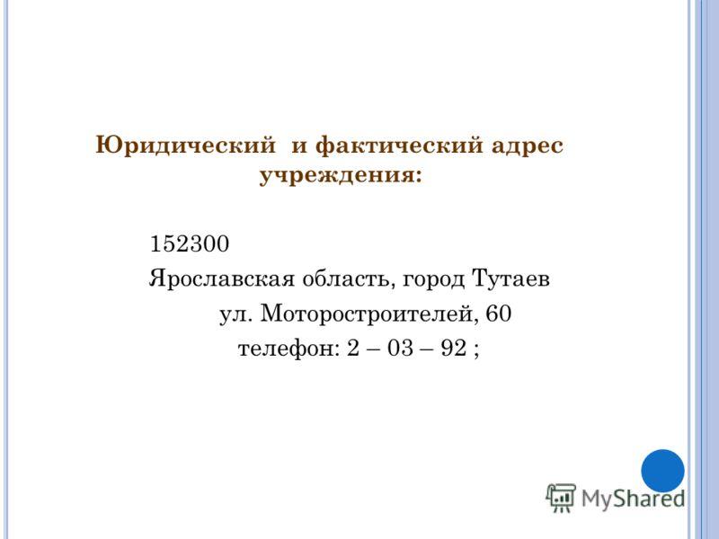 Юридический и фактический адрес учреждения: 152300 Ярославская область, город Тутаев ул. Моторостроителей, 60 телефон: 2 – 03 – 92 ;
