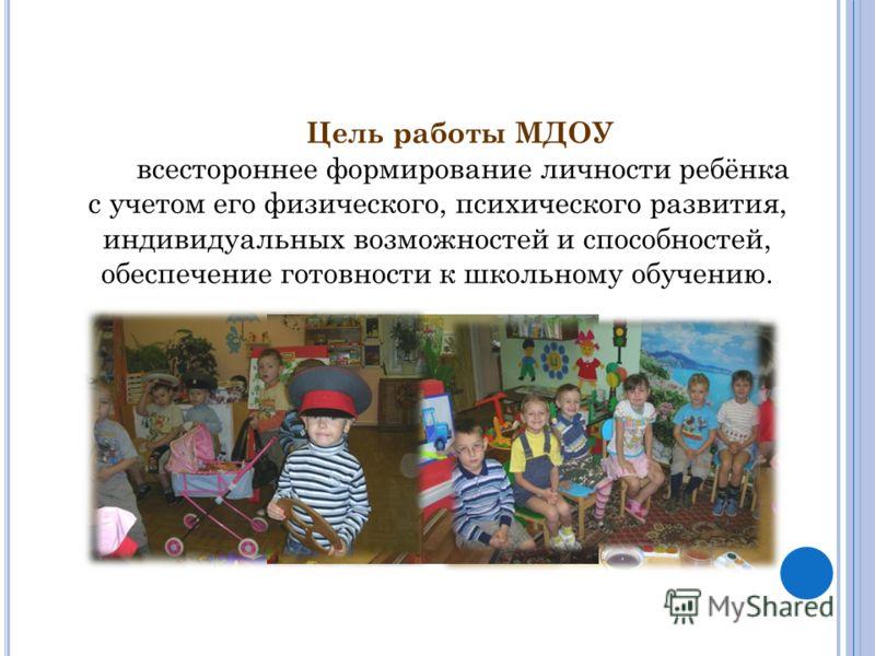Цель работы МДОУ всестороннее формирование личности ребёнка с учетом его физического, психического развития, индивидуальных возможностей и способностей, обеспечение готовности к школьному обучению.