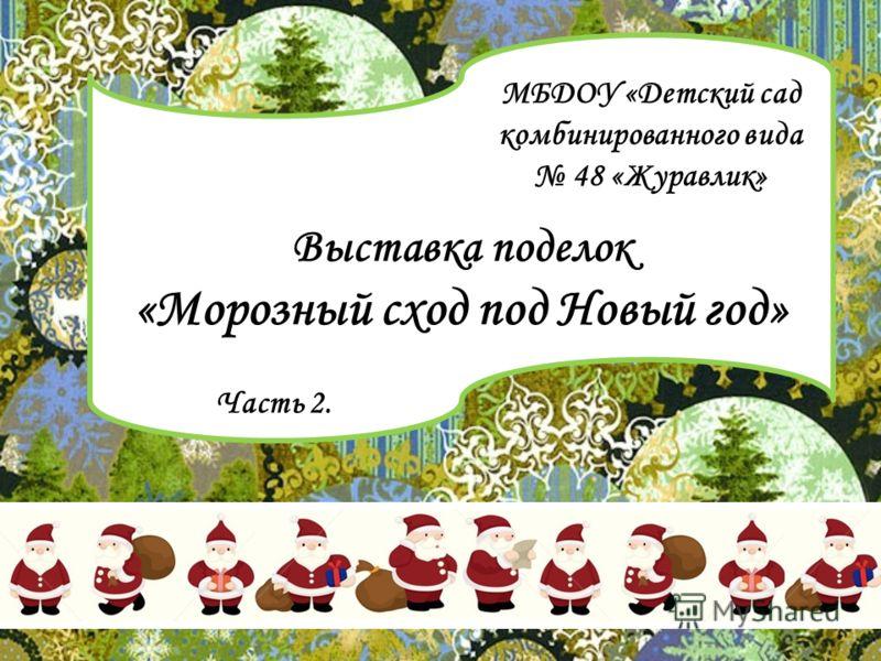 Выставка поделок «Морозный сход под Новый год» МБДОУ «Детский сад комбинированного вида 48 «Журавлик» Часть 2.