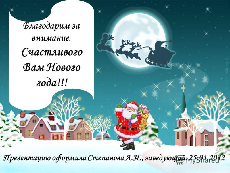 Презентацию оформила Степанова Л.И., заведующий. 25.01.2012. Благодарим за внимание. Счастливого Вам Нового года!!!
