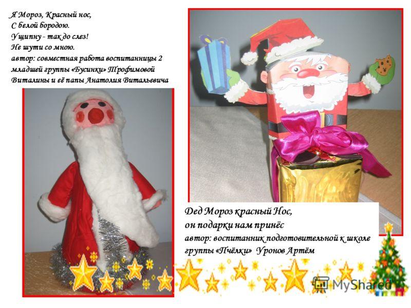 Дед Мороз красный Нос, он подарки нам принёс автор: воспитанник подготовительной к школе группы «Пчёлки» Уронов Артём Я Мороз, Красный нос, С белой бородою. Ущипну - так до слез! Не шути со мною. автор: совместная работа воспитанницы 2 младшей группы