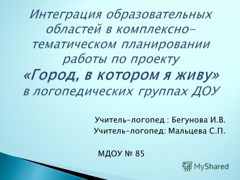 Учитель-логопед : Бегунова И.В. Учитель-логопед: Мальцева С.П. МДОУ 85