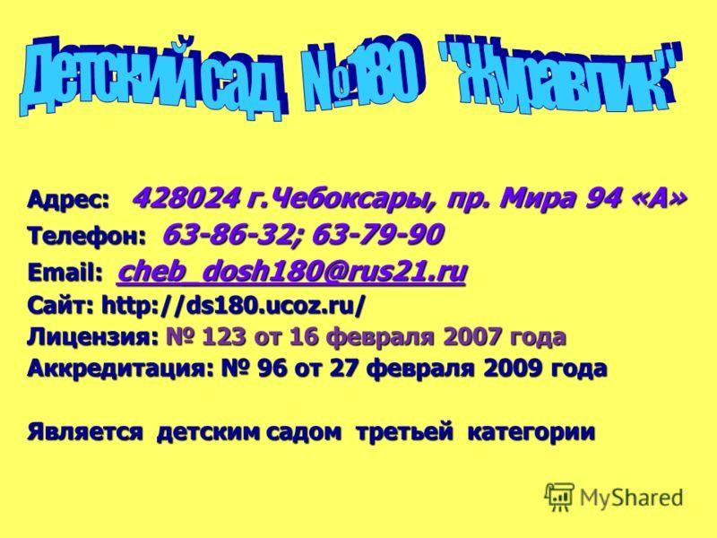Адрес: 428024 г.Чебоксары, пр. Мира 94 «А» Телефон: 63-86-32; 63-79-90 Email: сheb_dosh180@rus21.ru Сайт: http://ds180.ucoz.ru/ Лицензия: 123 от 16 февраля 2007 года Аккредитация: 96 от 27 февраля 2009 года Является детским садом третьей категории