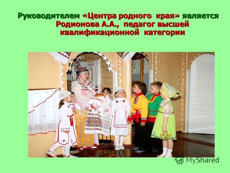 Руководителем «Центра родного края» является Родионова А.А., педагог высшей квалификационной категории