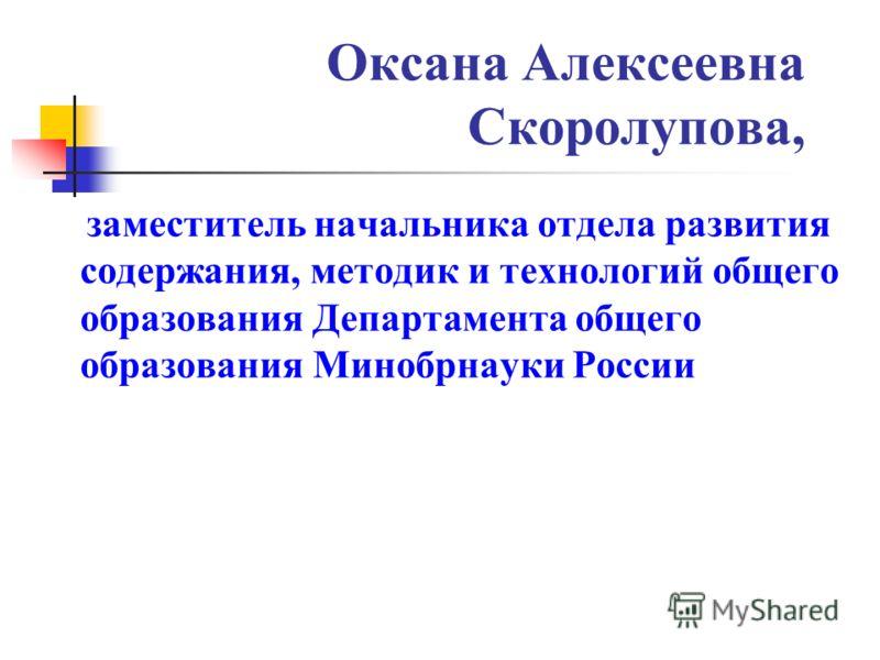 Оксана Алексеевна Скоролупова, заместитель начальника отдела развития содержания, методик и технологий общего образования Департамента общего образования Минобрнауки России