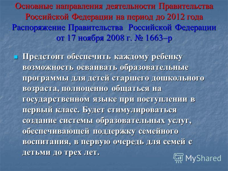 Основные направления деятельности Правительства Российской Федерации на период до 2012 года Распоряжение Правительства Российской Федерации от 17 ноября 2008 г. 1663–р Предстоит обеспечить каждому ребенку возможность осваивать образовательные програм