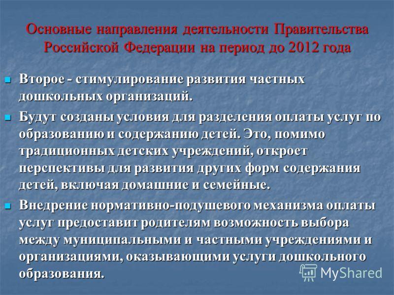 Основные направления деятельности Правительства Российской Федерации на период до 2012 года Второе - стимулирование развития частных дошкольных организаций. Второе - стимулирование развития частных дошкольных организаций. Будут созданы условия для ра