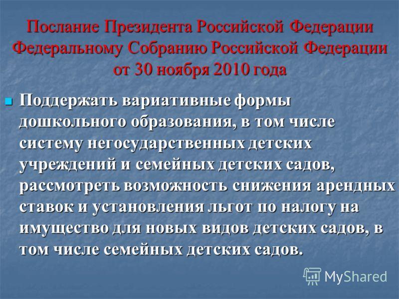 Послание Президента Российской Федерации Федеральному Собранию Российской Федерации от 30 ноября 2010 года Поддержать вариативные формы дошкольного образования, в том числе систему негосударственных детских учреждений и семейных детских садов, рассмо