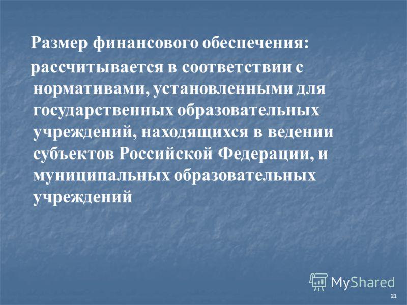 21 Размер финансового обеспечения: рассчитывается в соответствии с нормативами, установленными для государственных образовательных учреждений, находящихся в ведении субъектов Российской Федерации, и муниципальных образовательных учреждений