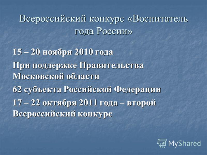Всероссийский конкурс «Воспитатель года России» 15 – 20 ноября 2010 года При поддержке Правительства Московской области 62 субъекта Российской Федерации 17 – 22 октября 2011 года – второй Всероссийский конкурс