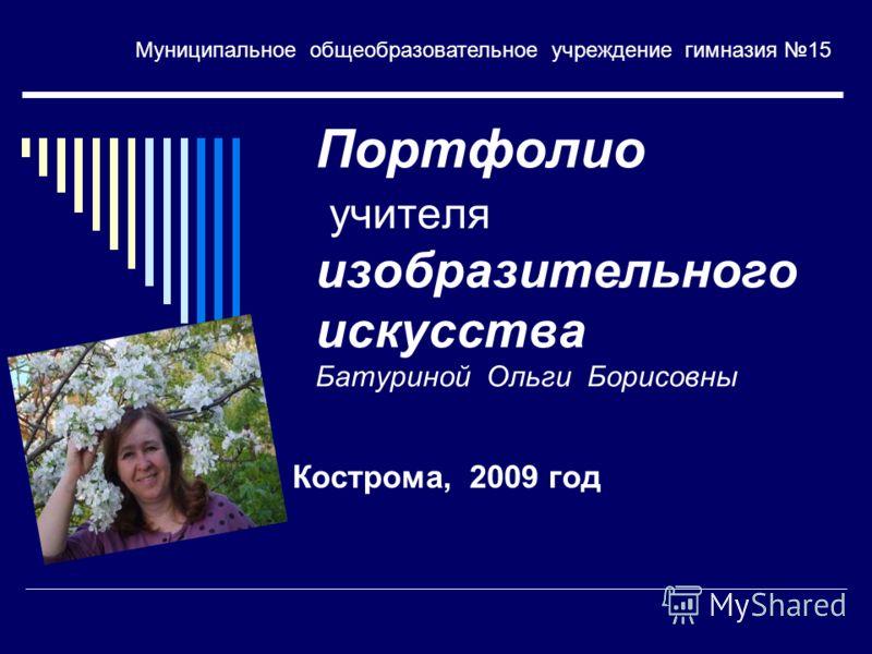 Портфолио учителя изобразительного искусства Батуриной Ольги Борисовны Кострома, 2009 год Муниципальное общеобразовательное учреждение гимназия 15