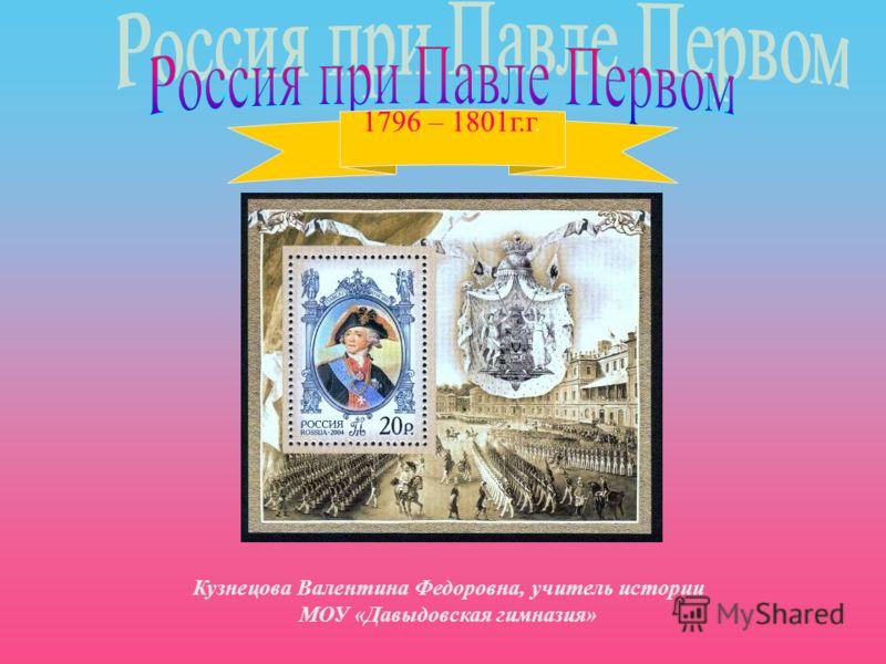 1796 – 1801г.г. Кузнецова Валентина Федоровна, учитель истории МОУ «Давыдовская гимназия»