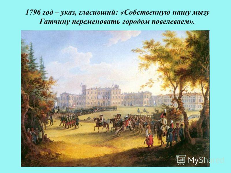 1796 год – указ, гласивший: «Собственную нашу мызу Гатчину переменовать городом повелеваем».