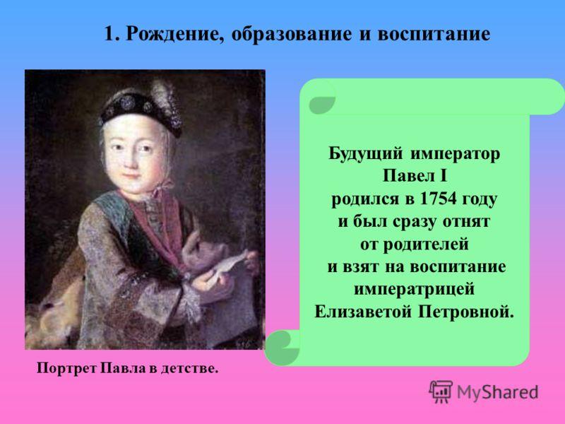 Будущий император Павел I родился в 1754 году и был сразу отнят от родителей и взят на воспитание императрицей Елизаветой Петровной. Портрет Павла в детстве. 1. Рождение, образование и воспитание