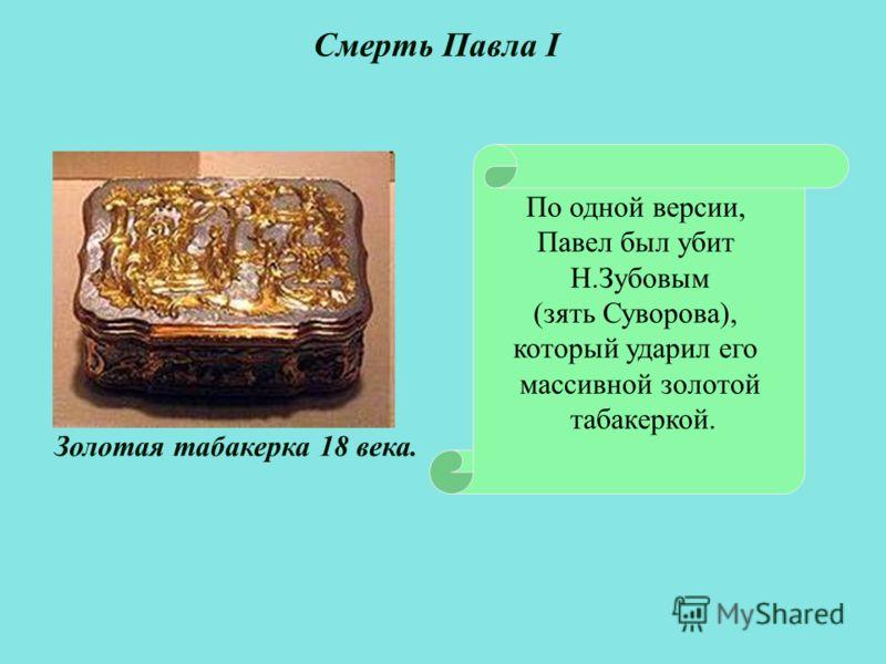 По одной версии, Павел был убит Н.Зубовым (зять Суворова), который ударил его массивной золотой табакеркой. Смерть Павла I Золотая табакерка 18 века.