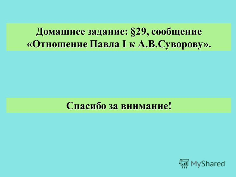 Домашнее задание: §29, сообщение «Отношение Павла I к А.В.Суворову». Спасибо за внимание!
