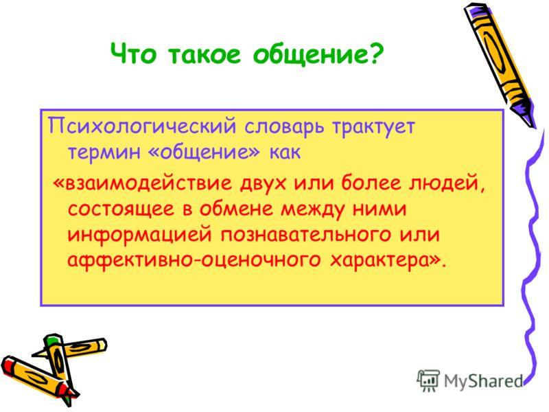 Что такое общение? Психологический словарь трактует термин «общение» как «взаимодействие двух или более людей, состоящее в обмене между ними информацией познавательного или аффективно-оценочного характера».