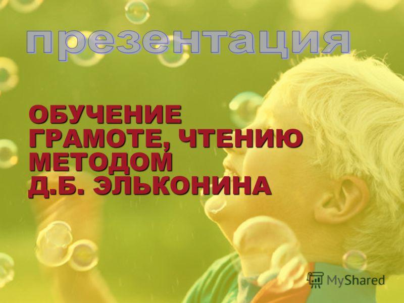ОБУЧЕНИЕ ГРАМОТЕ, ЧТЕНИЮ МЕТОДОМ Д.Б. ЭЛЬКОНИНА