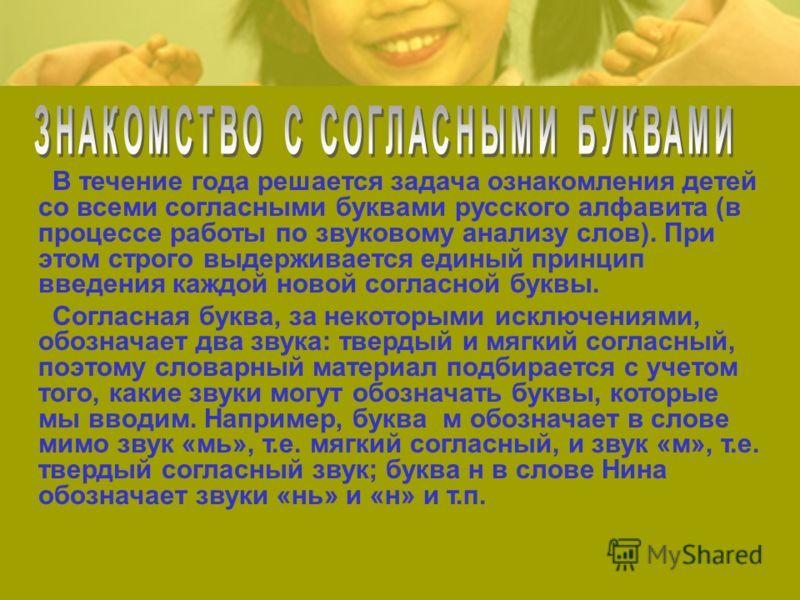 В течение года решается задача ознакомления детей со всеми согласными буквами русского алфавита (в процессе работы по звуковому анализу слов). При этом строго выдерживается единый принцип введения каждой новой согласной буквы. Согласная буква, за нек