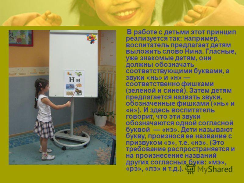 В работе с детьми этот принцип реализуется так: например, воспитатель предлагает детям выложить слово Нина. Гласные, уже знакомые детям, они должны обозначать соответствующими буквами, а звуки «нь» и «н» соответственно фишками (зеленой и синей). Зат
