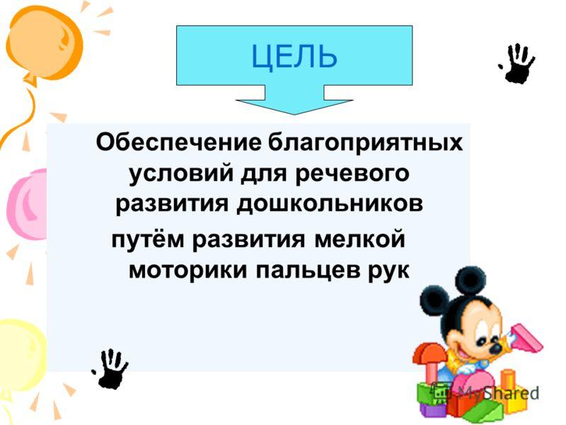 Обеспечение благоприятных условий для речевого развития дошкольников путём развития мелкой моторики пальцев рук ЦЕЛЬ