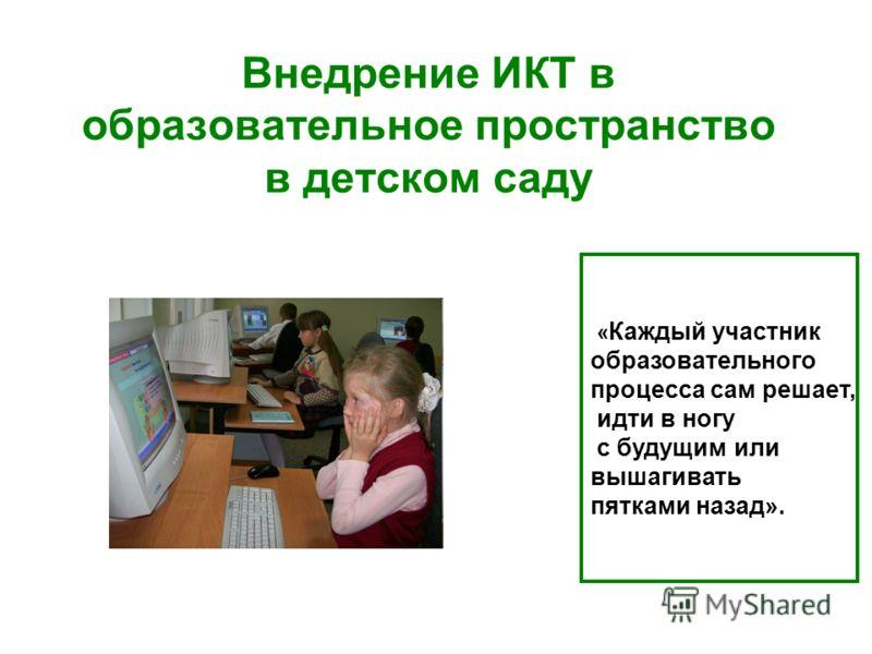 Внедрение ИКТ в образовательное пространство в детском саду « Каждый участник образовательного процесса сам решает, идти в ногу с будущим или вышагивать пятками назад».
