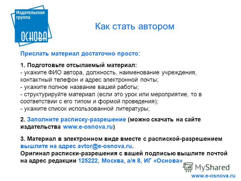 Как стать автором Прислать материал достаточно просто: 2. Заполните расписку-разрешение (можно скачать на сайте издательства www.e-osnova.ru) 3. Материал в электронном виде вместе с распиской-разрешением вышлите на адрес avtor@e-osnova.ru. Оригинал р