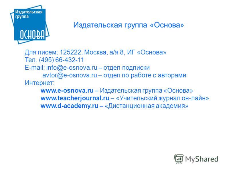Для писем: 125222, Москва, а/я 8, ИГ «Основа» Тел. (495) 66-432-11 E-mail: info@e-osnova.ru – отдел подписки avtor@e-osnova.ru – отдел по работе с авторами Интернет: www.e-osnova.ru – Издательская группа «Основа» www.teacherjournal.ru – «Учительский