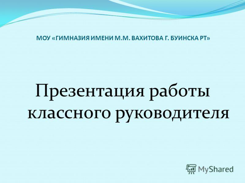 МОУ «ГИМНАЗИЯ ИМЕНИ М.М. ВАХИТОВА Г. БУИНСКА РТ» Презентация работы классного руководителя