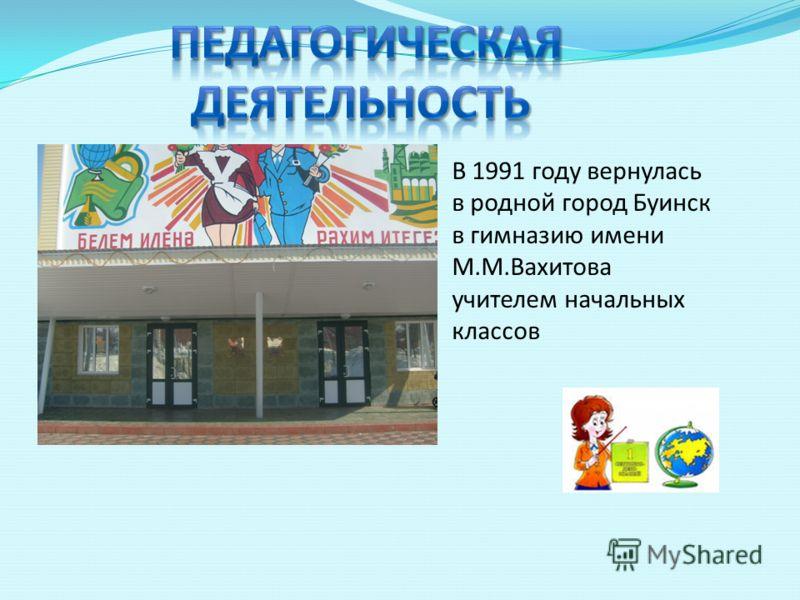 В 1991 году вернулась в родной город Буинск в гимназию имени М.М.Вахитова учителем начальных классов