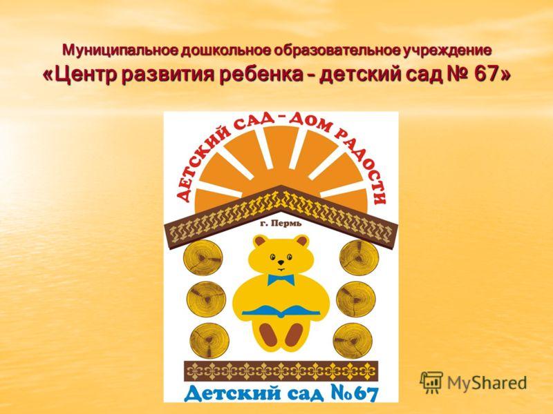 Муниципальное дошкольное образовательное учреждение «Центр развития ребенка – детский сад 67»