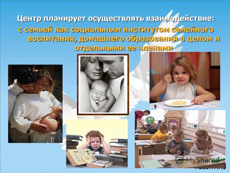 Центр планирует осуществлять взаимодействие: с семьей как социальным институтом семейного воспитания, домашнего образования в целом и отдельными ее членами