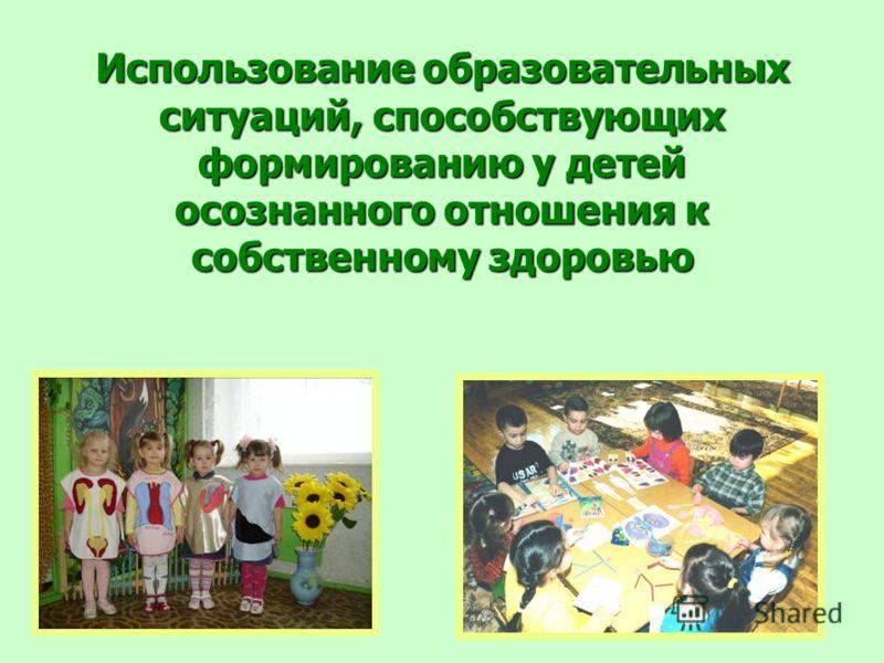 Использование образовательных ситуаций, способствующих формированию у детей осознанного отношения к собственному здоровью