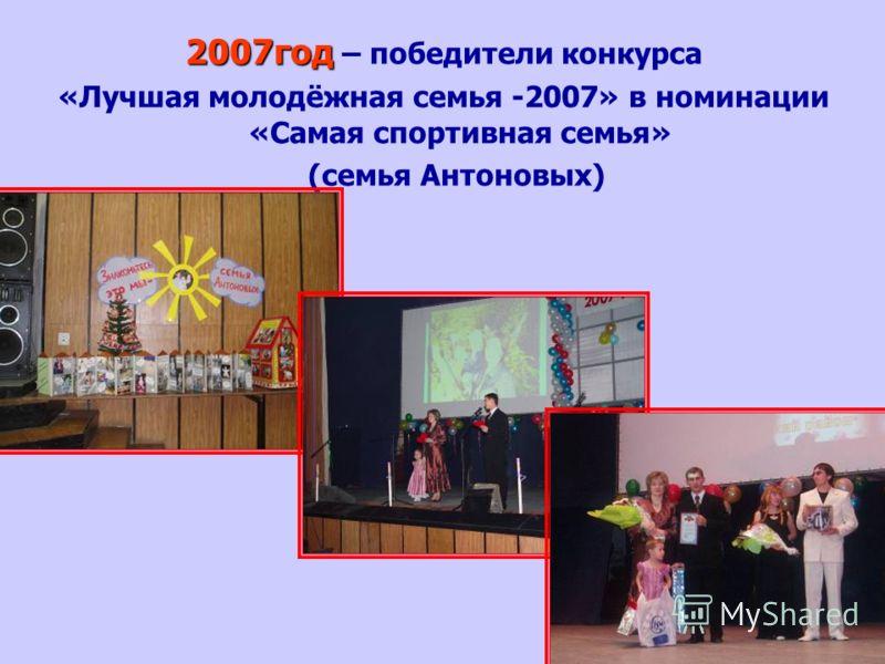 2007год 2007год – победители конкурса «Лучшая молодёжная семья -2007» в номинации «Самая спортивная семья» (семья Антоновых)