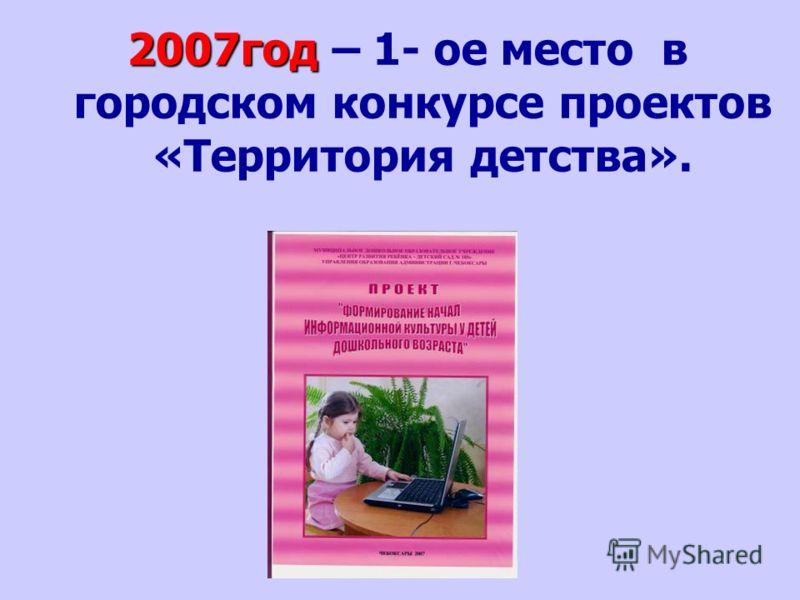 2007год 2007год – 1- ое место в городском конкурсе проектов «Территория детства».