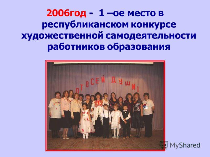 - 2006год - 1 –ое место в республиканском конкурсе художественной самодеятельности работников образования
