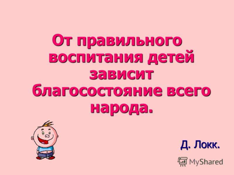 От правильного воспитания детей зависит благосостояние всего народа. Д. Локк.