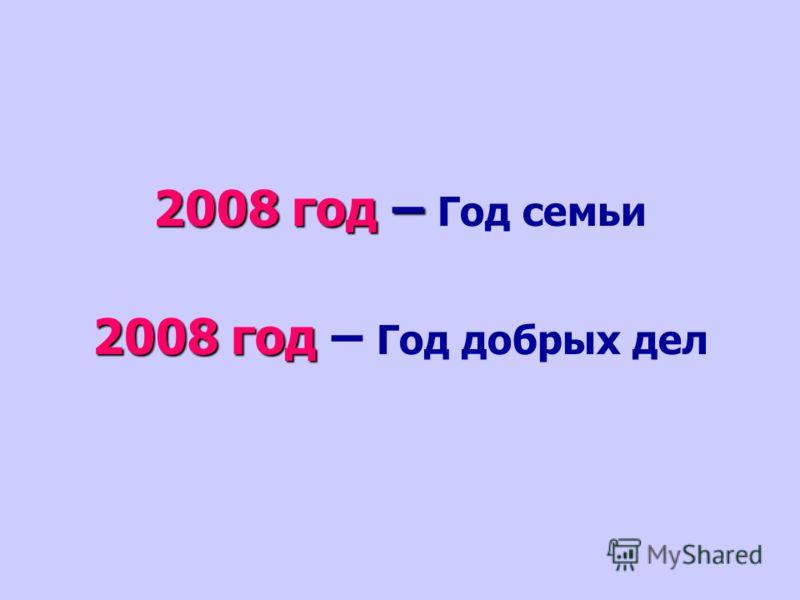 2008 год – 2008 год – Год семьи 2008 год 2008 год – Год добрых дел