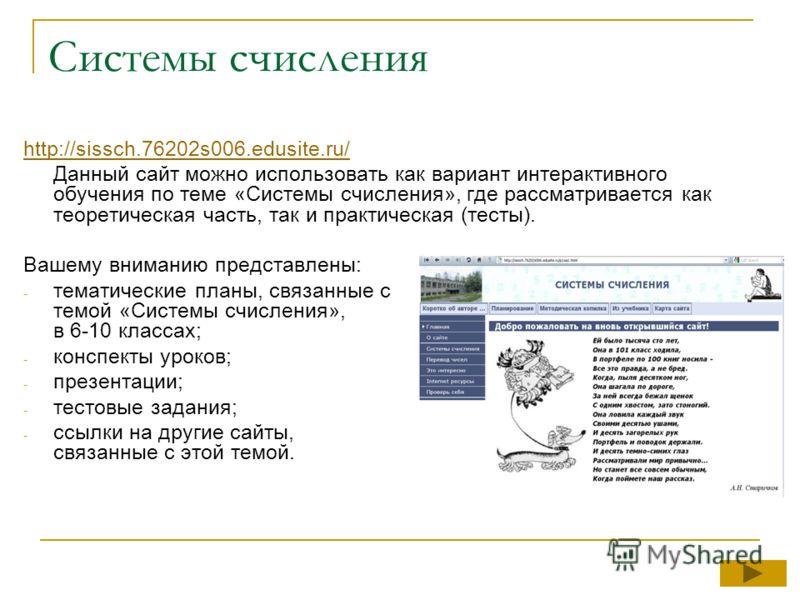 Системы счисления http://sissch.76202s006.edusite.ru/ Данный сайт можно использовать как вариант интерактивного обучения по теме «Системы счисления», где рассматривается как теоретическая часть, так и практическая (тесты). Вашему вниманию представлен