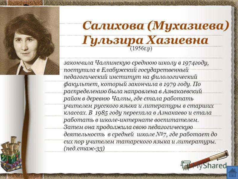 Салихова (Мухазиева) Гульзира Хазиевна (1956г.р) закончила Чалпинскую среднюю школу в 1974году, поступила в Елабужский государственный педагогический институт на филологический факультет, который закончила в 1979 году. По распределению была направлен