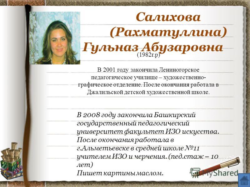 Салихова (Рахматуллина) Гульназ Абузаровна (1982г.р) В 2001 году закончила Лениногорское педагогическое училище – художественно- графическое отделение. После окончания работала в Джалильской детской художественной школе. В 2008 году закончила Башкирс