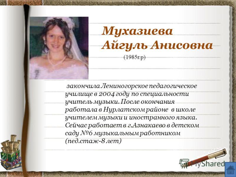 Мухазиева Айгуль Анисовна (1985г.р) закончила Лениногорское педагогическое училище в 2004 году по специальности учитель музыки. После окончания работала в Нурлатском районе в школе учителем музыки и иностранного языка. Сейчас работает в г.Азнакаево в