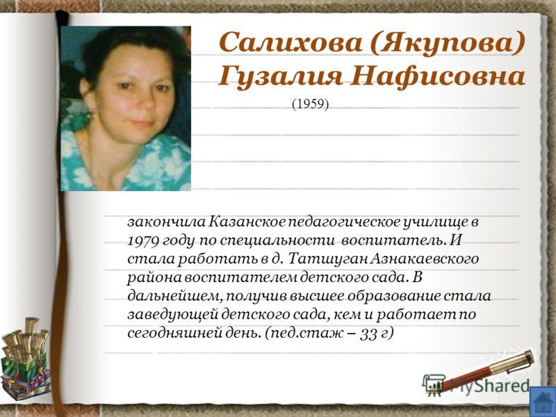 (1959) закончила Казанское педагогическое училище в 1979 году по специальности воспитатель. И стала работать в д. Татшуган Азнакаевского района воспитателем детского сада. В дальнейшем, получив высшее образование стала заведующей детского сада, кем и