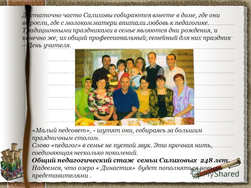 Достаточно часто Салиховы собираются вместе в доме, где они выросли, где с молоком матери впитали любовь к педагогике. Традиционными праздниками в семье являются дни рождения, и конечно же, их общий профессиональный, семейный для них праздник – День