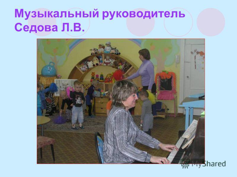Музыкальный руководитель Седова Л.В.
