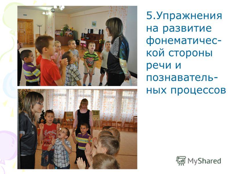 5.Упражнения на развитие фонематичес- кой стороны речи и познаватель- ных процессов
