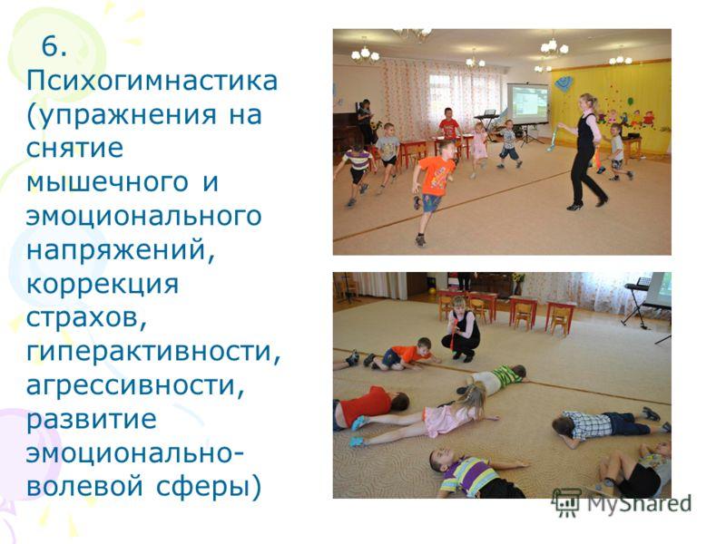 6. Психогимнастика (упражнения на снятие мышечного и эмоционального напряжений, коррекция страхов, гиперактивности, агрессивности, развитие эмоционально- волевой сферы)